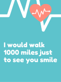 I WOULD WALK 1000 MILES JUST TO SEE YOU SMILE